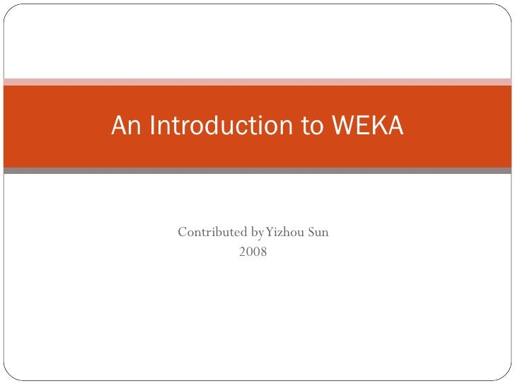 Contributed by Yizhou Sun 2008 An Introduction to WEKA
