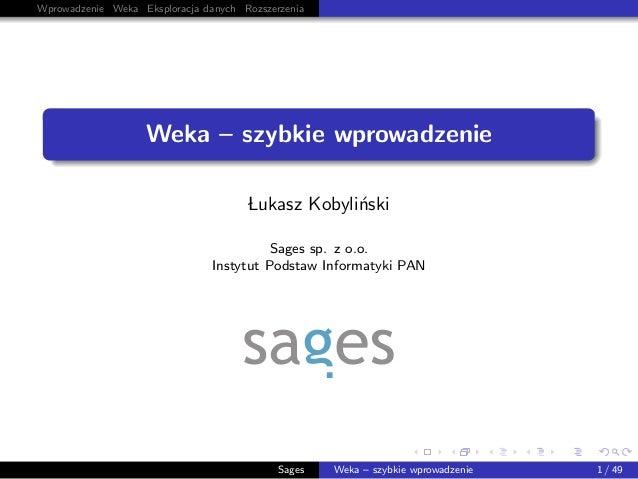 Wprowadzenie Weka Eksploracja danych Rozszerzenia Weka – szybkie wprowadzenie Lukasz Kobyli´nski Sages sp. z o.o. Instytut...