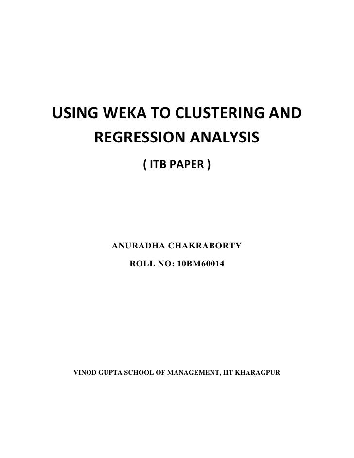 USING WEKA TO CLUSTERING AND     REGRESSION ANALYSIS                 ( ITB PAPER )          ANURADHA CHAKRABORTY          ...