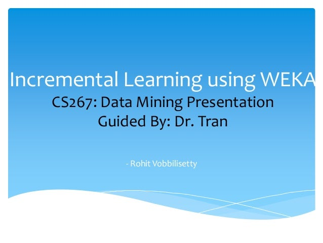 Incremental Learning using WEKA CS267: Data Mining Presentation Guided By: Dr. Tran - Rohit Vobbilisetty