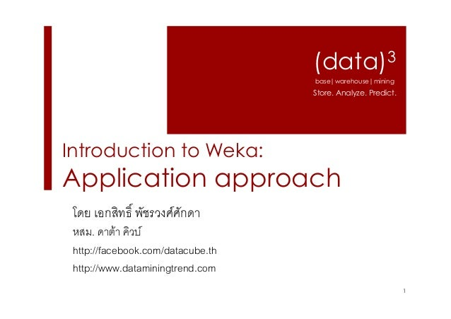 (data)3 base|warehouse|mining  Store. Analyze. Predict.  Introduction to Weka:  Application approach โดย เอกสิทธิ์ พัชรวงศ...