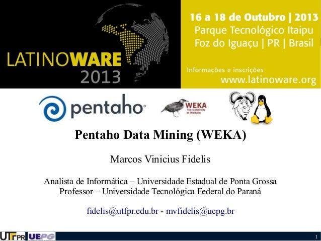 Pentaho Data Mining (WEKA) Marcos Vinicius Fidelis Analista de Informática – Universidade Estadual de Ponta Grossa Profess...