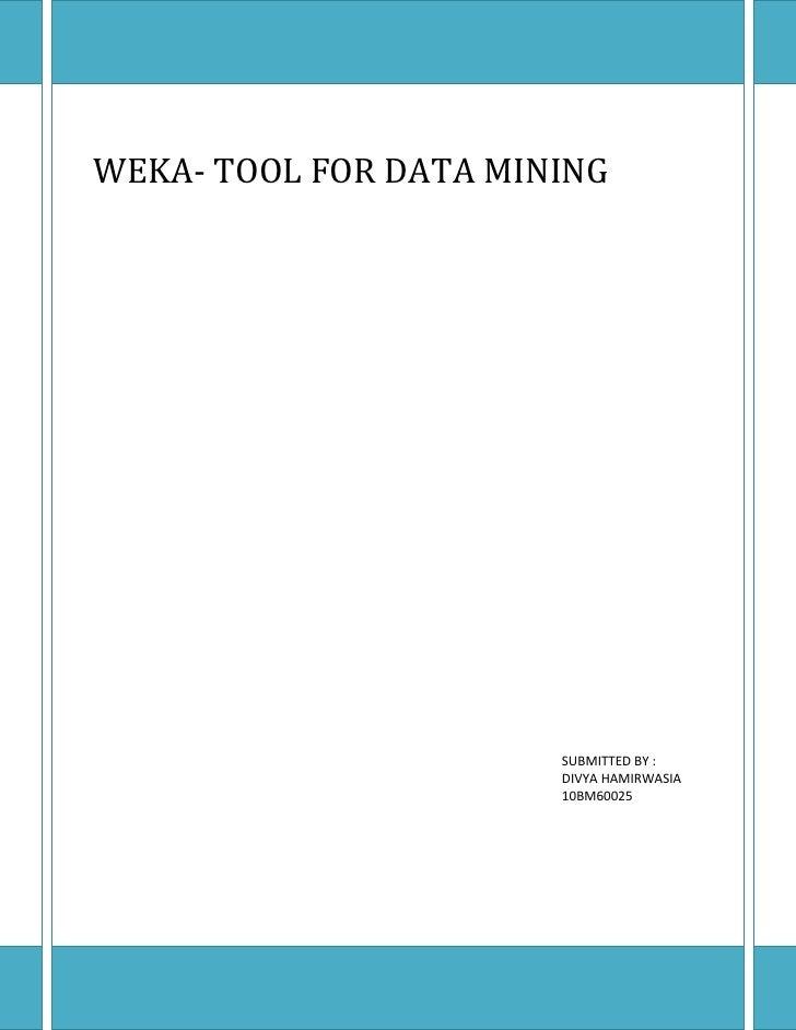 WEKA- TOOL FOR DATA MINING                       SUBMITTED BY :                       DIVYA HAMIRWASIA                    ...