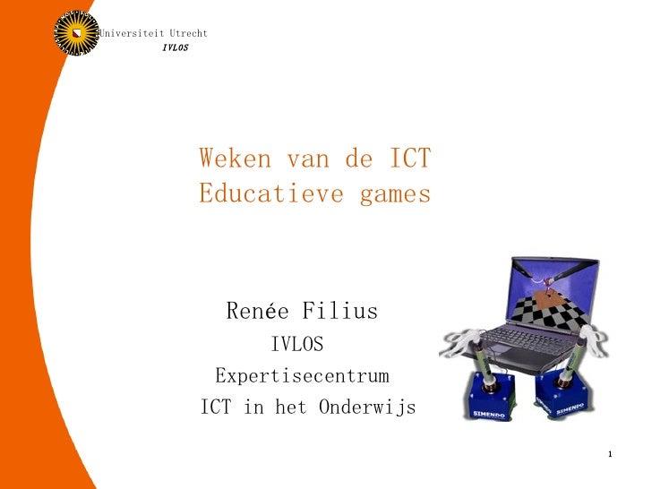 Weken van de ICT Educatieve games Renée Filius IVLOS  Expertisecentrum ICT in het Onderwijs