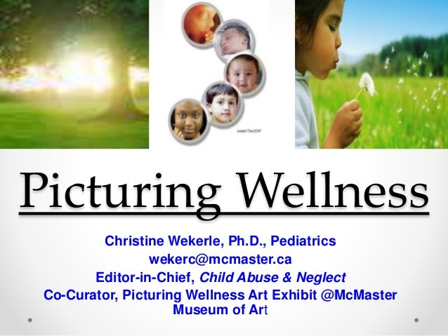 Picturing Wellness Christine Wekerle, Ph.D., Pediatrics wekerc@mcmaster.ca Editor-in-Chief, Child Abuse & Neglect Co-Curat...