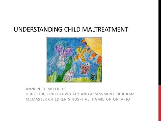UNDERSTANDING CHILD MALTREATMENT ANNE NIEC MD FRCPC DIRECTOR, CHILD ADVOCACY AND ASSESSMENT PROGRAM MCMASTER CHILDREN'S HO...
