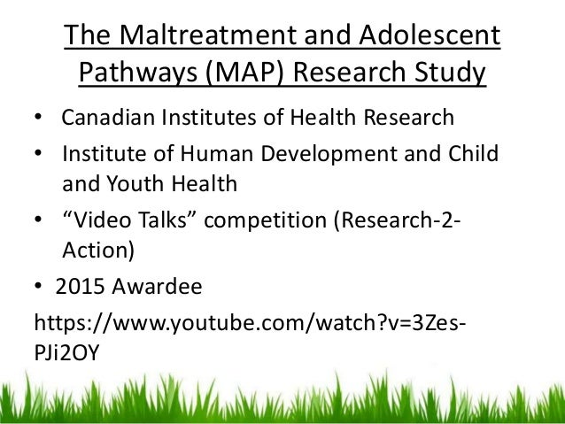 The Maltreatment and Adolescent Pathways (MAP) Research Study • Canadian Institutes of Health Research • Institute of Huma...