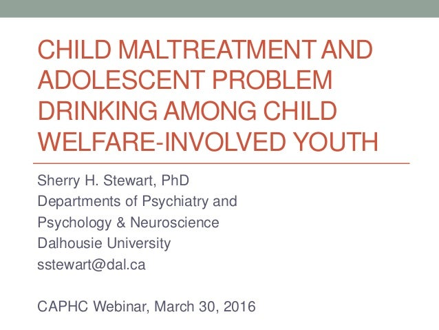 CHILD MALTREATMENTAND ADOLESCENT PROBLEM DRINKING AMONG CHILD WELFARE-INVOLVED YOUTH Sherry H. Stewart, PhD Departments of...