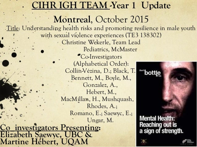 CIHR IGH TEAM -Year 1 Update Montreal, October 2015 Title: Understanding health risks and promoting resilience in male you...