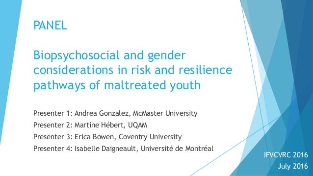 PANEL Biopsychosocial and gender considerations in risk and resilience pathways of maltreated youth Presenter 1: Andrea Go...