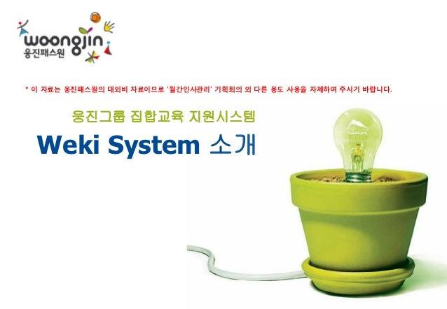 * 이 자료는 웅짂패스원의 대외비 자료이므로 '월갂인사관리' 기획회의 외 다른 용도 사용을 자제하여 주시기 바랍니다.        웅진그룹 집합교육 지원시스템 Weki System 소개