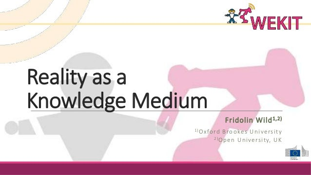 Reality as a Knowledge Medium Fridolin Wild1,2) 1)Oxford Brookes University 2)Open University, UK