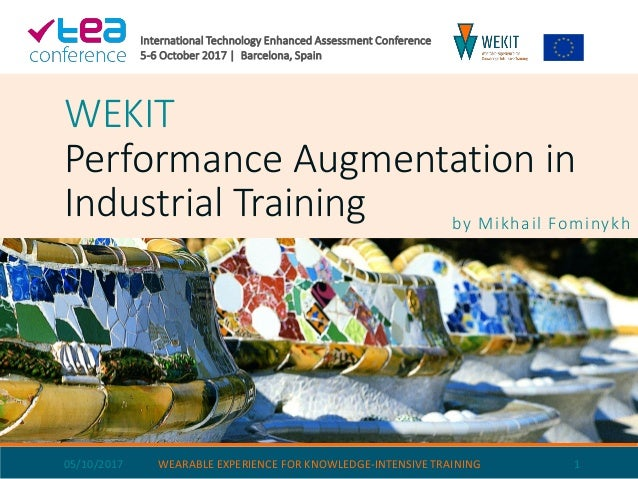 WEKIT Performance Augmentation in Industrial Training by Mikhail Fominykh 05/10/2017 WEARABLE EXPERIENCE FOR KNOWLEDGE-INT...