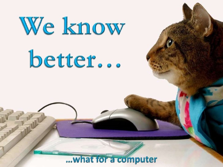 We know <br />better…<br />…what for a computer<br />