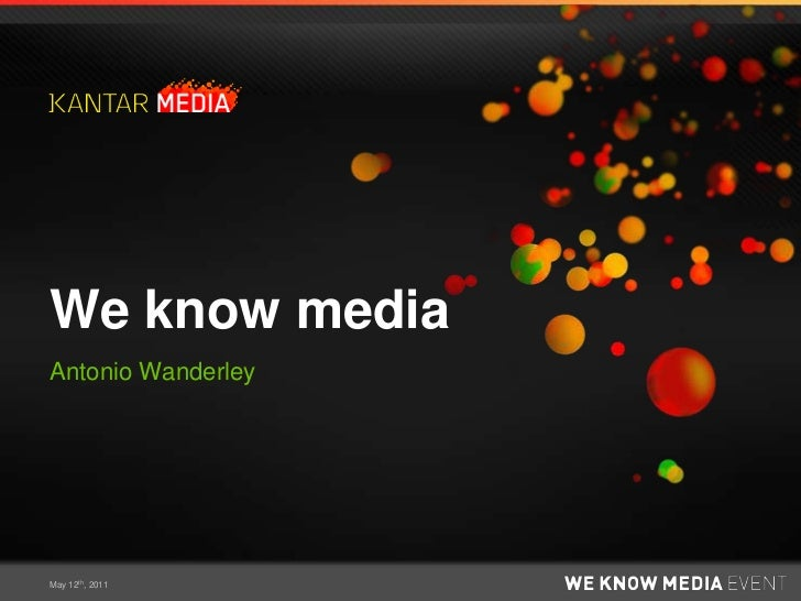 We know media<br />Antonio Wanderley<br />May 12th, 2011<br />
