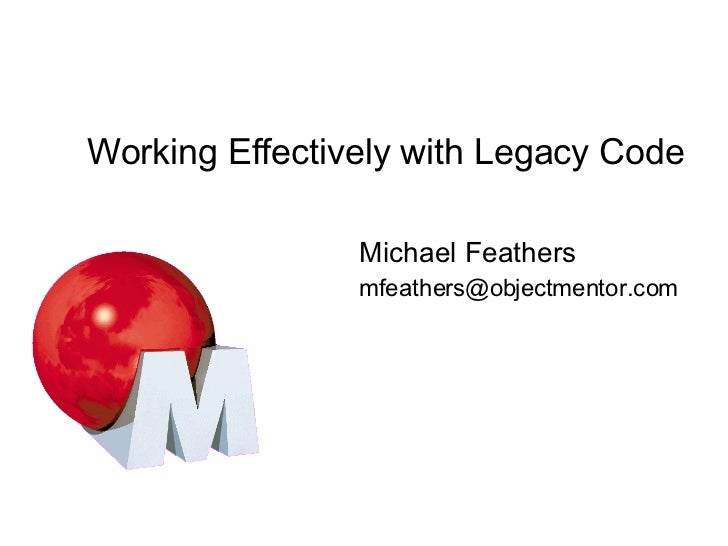 Working Effectively with Legacy Code Michael Feathers [email_address]