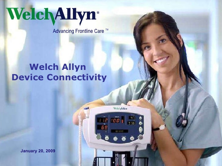Welch Allyn  Device Connectivity January 20, 2009 Advancing   Frontline   Care   TM