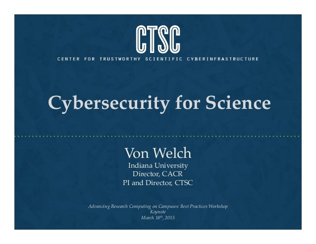Cybersecurity for Science! Von Welch! Indiana University! Director, CACR ! PI and Director, CTSC! Advancing Research Compu...
