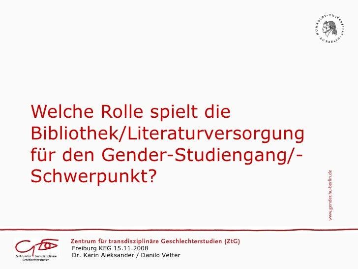 Welche Rolle spielt die Bibliothek/Literaturversorgung für den Gender-Studiengang/- Schwerpunkt?       Freiburg KEG 15.11....