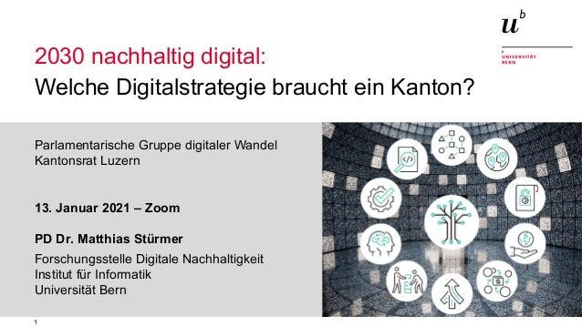 1 2030 nachhaltig digital: Welche Digitalstrategie braucht ein Kanton? Welche Digitalstrategie braucht ein Kanton? Parlame...