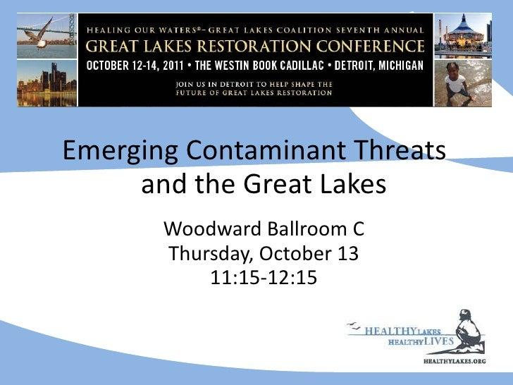 <ul><li>Emerging Contaminant Threats and the Great Lakes   Woodward Ballroom C Thursday, October 13 11:15-12:15 </li></ul>