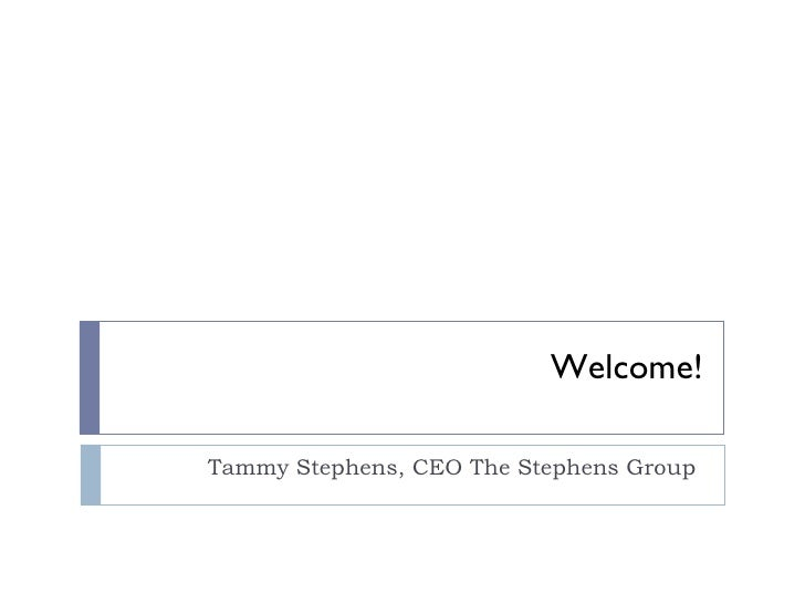 Welcome! Tammy Stephens, CEO The Stephens Group