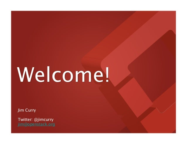 Welcome! Jim Curry Twitter: @jimcurry jim@openstack.org