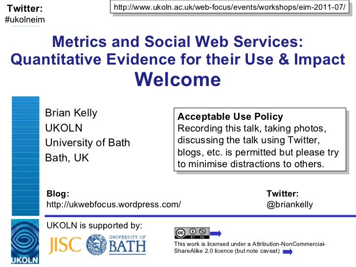 Metrics and Social Web Services: Quantitative Evidence for their Use & Impact Welcome Brian Kelly UKOLN University of Bath...