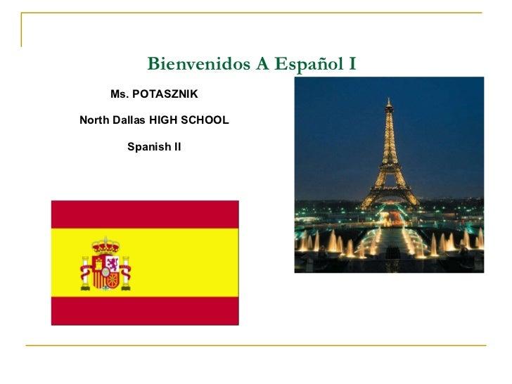 Bienvenidos  A  Espa ñ ol I <ul><li> </li></ul><ul><li>Ms. POTASZNIK </li></ul><ul><li>North Dallas HIGH SCHOOL </li></ul...