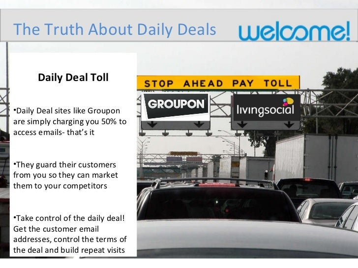 <ul><li>Daily Deal Toll </li></ul><ul><li>Daily Deal sites like Groupon are simply charging you 50% to access emails- that...