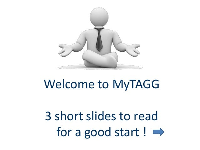 Welcome to MyTAGG 3 short slides to read for a good start !