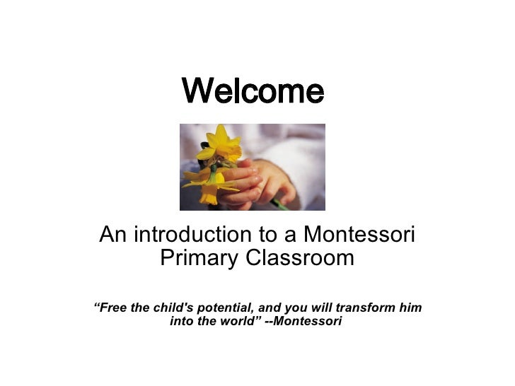 """Welcome An introduction to a Montessori Primary Classroom """" Free the child's potential, and you will transform him into th..."""