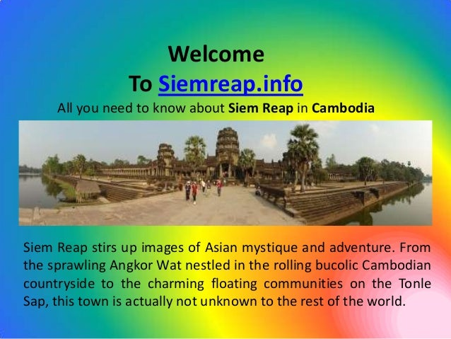 Welcome                To Siemreap.info     All you need to know about Siem Reap in CambodiaSiem Reap stirs up images of A...