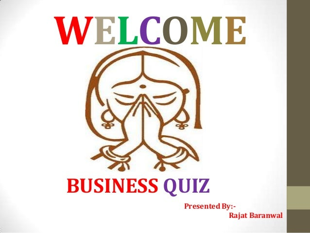 WELCOME  BUSINESS QUIZ Presented By:Rajat Baranwal