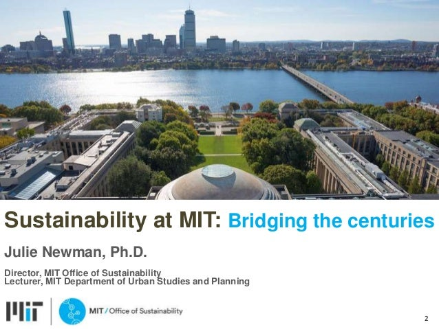 Sustainability at MIT: Bridging the centuries Julie Newman, Ph.D. Director, MIT Office of Sustainability Lecturer, MIT Dep...