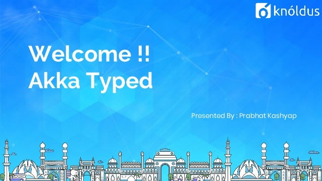 Welcome !! Akka Typed Presented By : Prabhat Kashyap