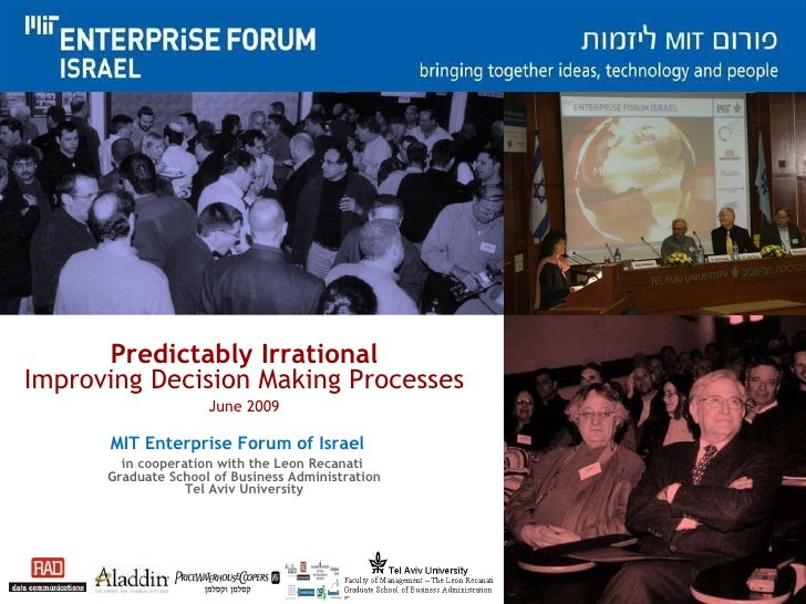 Predictably Irrational Improving Decision Making Processes June 2009 MIT Enterprise Forum of Israel   in cooperation with ...