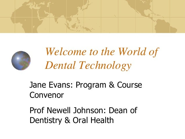 Welcome to the World of Dental Technology Jane Evans: Program & Course Convenor Prof Newell Johnson: Dean of Dentistry & O...