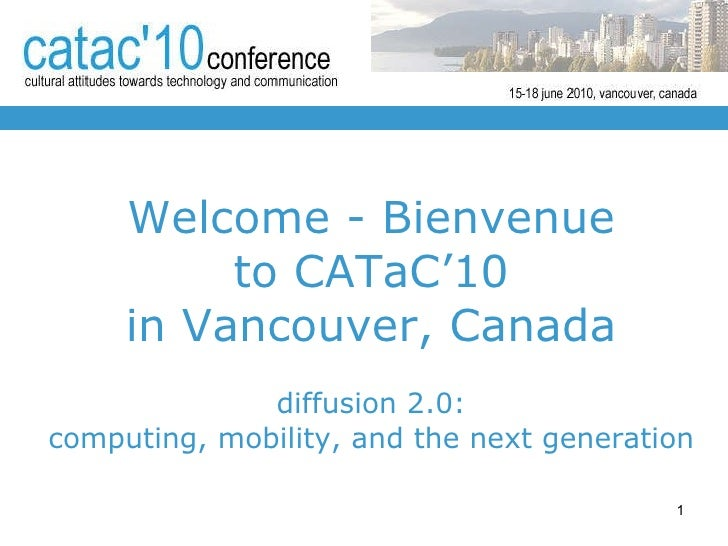 Welcome - Bienvenue to CATaC'10 in  Vancouver , Canada diffusion 2.0: computing, mobility, and the next generation