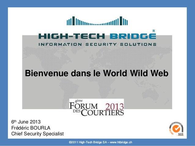 ©2011 High-Tech Bridge SA – www.htbridge.ch Bienvenue dans le World Wild Web 6th June 2013 Frédéric BOURLA Chief Security ...