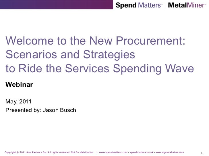 Welcome to the New Procurement:Scenarios and Strategiesto Ride the Services Spending WaveWebinarMay, 2011Presented by: Jas...