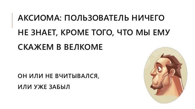 АКСИОМА: ПОЛЬЗОВАТЕЛЬ НИЧЕГО НЕ ЗНАЕТ, КРОМЕ ТОГО, ЧТО МЫ ЕМУ СКАЖЕМ В ВЕЛКОМЕ ОН ИЛИ НЕ ВЧИТЫВАЛСЯ, ИЛИ УЖЕ ЗАБЫЛ