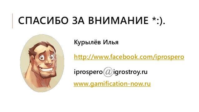 СПАСИБО ЗА ВНИМАНИЕ *:). Курылёв Илья http://www.facebook.com/iprospero iprospero(at)igrostroy.ru www.gamification-now.ru