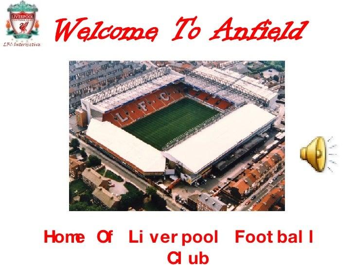 Welcome To Anfield <ul><li>Home Of Liverpool Football Club </li></ul>