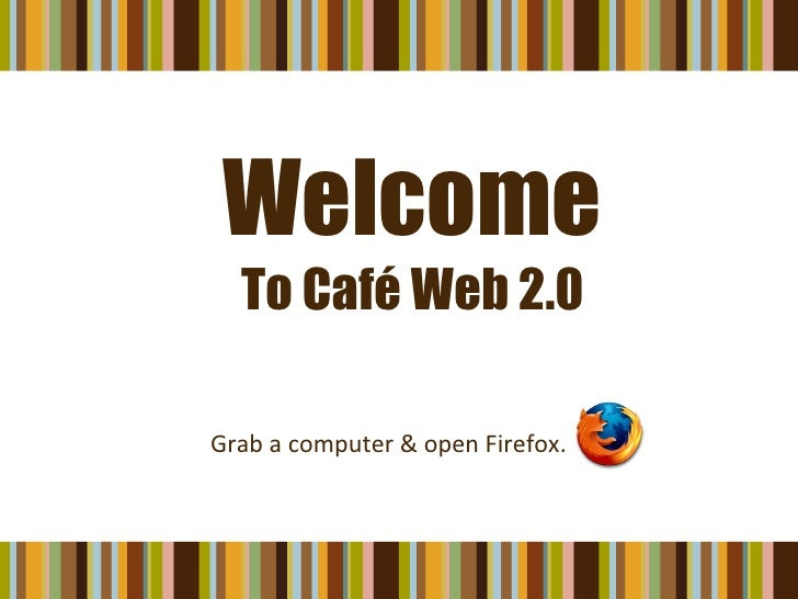 Welcome To Café Web 2.0 Grab a computer & open Firefox.