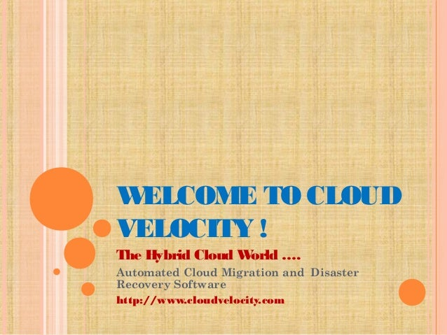 WELCOME TO CLOUD VELOCITY ! The Hybrid Cloud World …. Automated Cloud Migration and Disaster Recovery Software http://www...