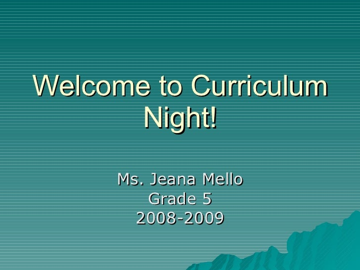 Welcome to Curriculum Night! Ms. Jeana Mello Grade 5 2008-2009