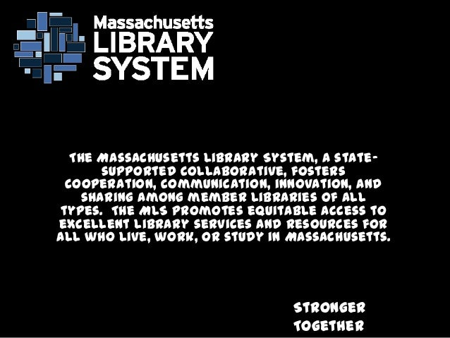 Stronger Together The Massachusetts Library System, a state- supported collaborative, fosters cooperation, communication, ...
