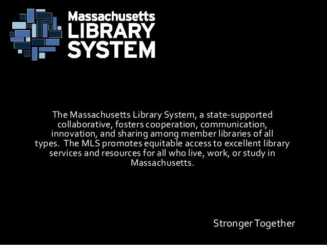 StrongerTogether The Massachusetts Library System, a state-supported collaborative, fosters cooperation, communication, in...