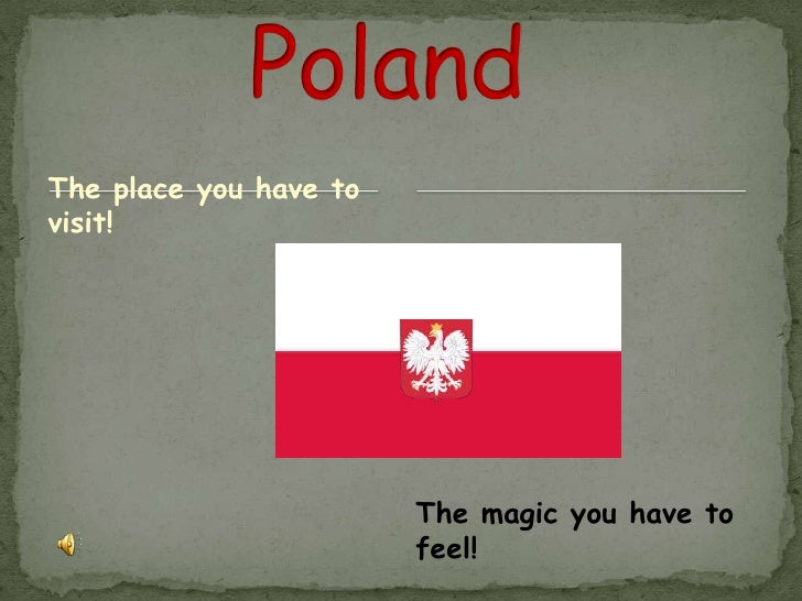 Poland<br />The place you have to visit!<br />The magic you have to feel!<br />